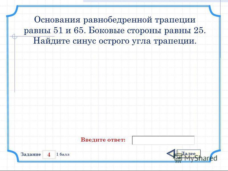 4 Задание Далее 1 балл Введите ответ: Основания равнобедренной трапеции равны 51 и 65. Боковые стороны равны 25. Найдите синус острого угла трапеции.