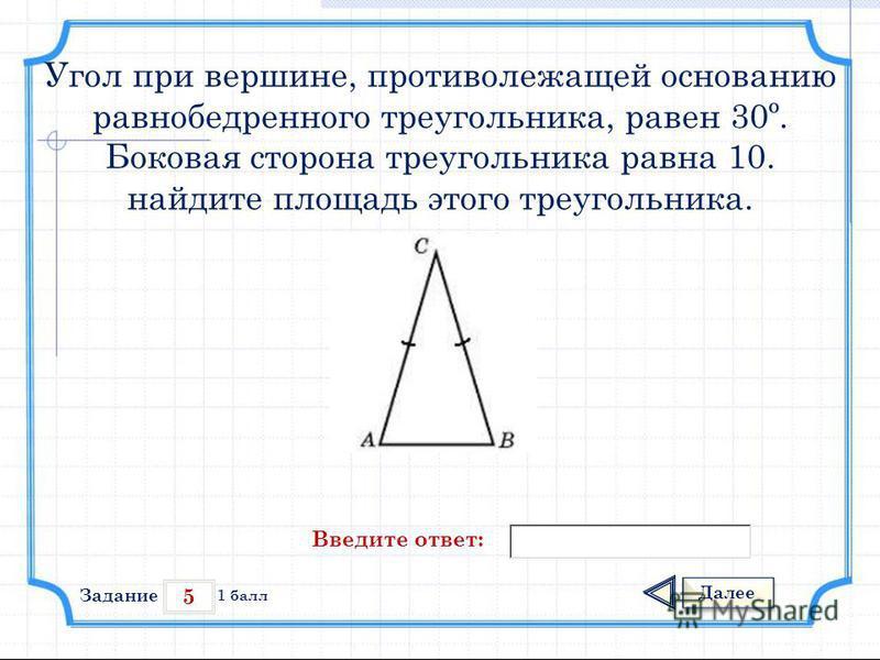 5 Задание Далее 1 балл Введите ответ: Угол при вершине, противолежащей основанию равнобедренного треугольника, равен 30º. Боковая сторона треугольника равна 10. найдите площадь этого треугольника.