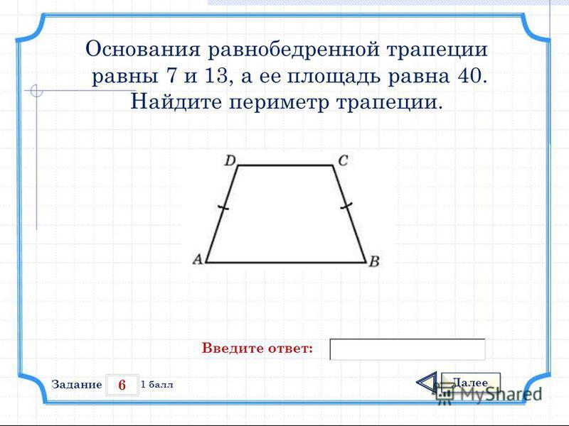 6 Задание Далее 1 балл Введите ответ: Основания равнобедренной трапеции равны 7 и 13, а ее площадь равна 40. Найдите периметр трапеции.