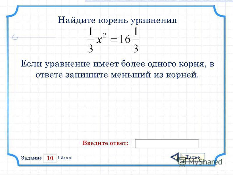 10 Задание Далее 1 балл Введите ответ: Найдите корень уравнения Если уравнение имеет более одного корня, в ответе запишите меньший из корней.