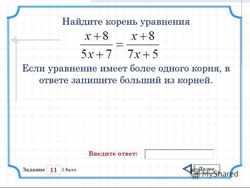 11 Задание Далее 1 балл Введите ответ: Найдите корень уравнения Если уравнение имеет более одного корня, в ответе запишите больший из корней.