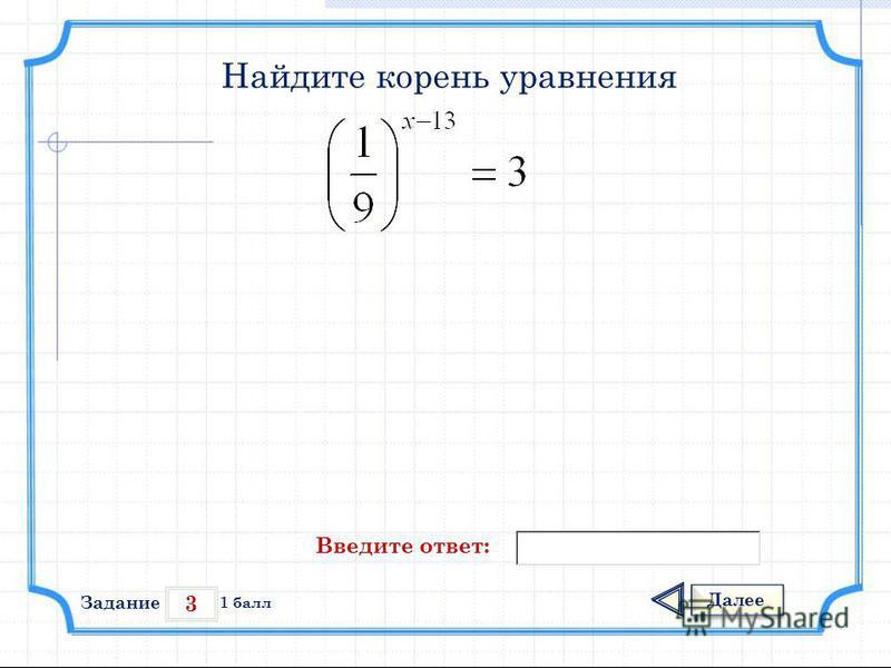 3 Задание Далее 1 балл Введите ответ: Найдите корень уравнения