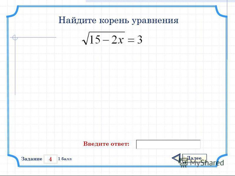 4 Задание Далее 1 балл Введите ответ: Найдите корень уравнения