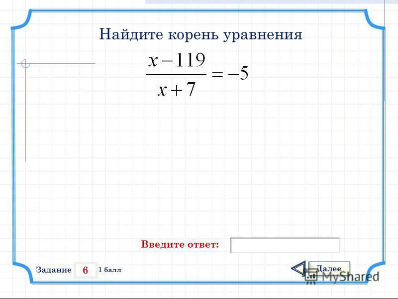 6 Задание Далее 1 балл Введите ответ: Найдите корень уравнения