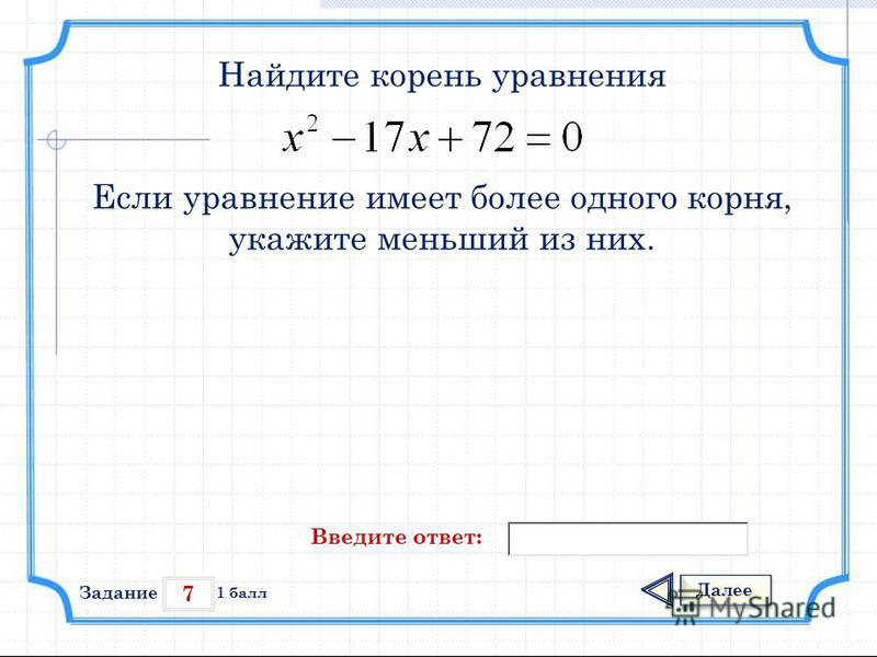 7 Задание Далее 1 балл Введите ответ: Найдите корень уравнения Если уравнение имеет более одного корня, укажите меньший из них.