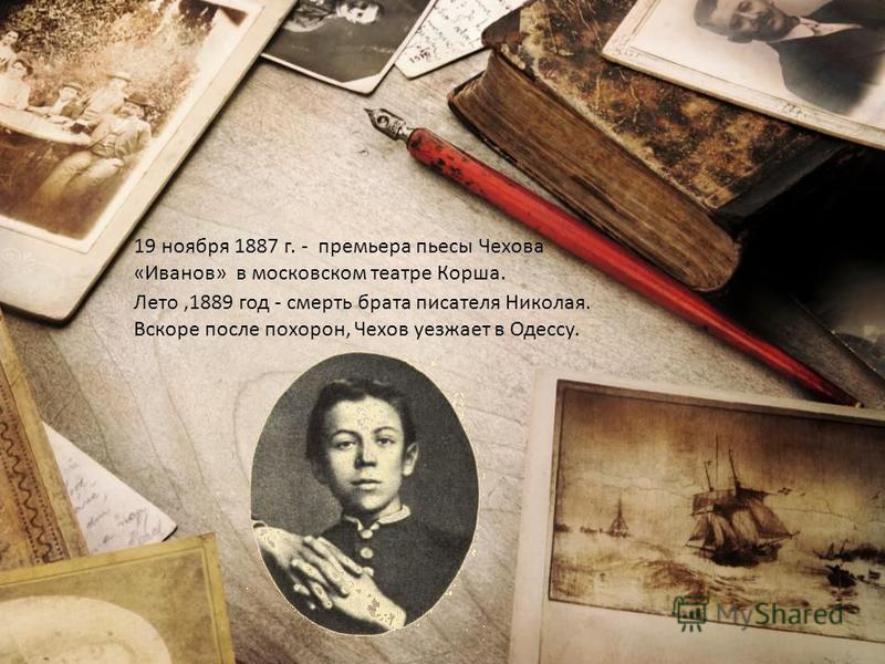 19 ноября 1887 г. - премьера пьесы Чехова «Иванов» в московском театре Корша. Лето,1889 год - смерть брата писателя Николая. Вскоре после похорон, Чехов уезжает в Одессу.