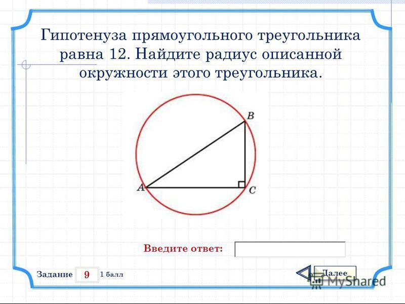 9 Задание Далее 1 балл Введите ответ: Гипотенуза прямоугольного треугольника равна 12. Найдите радиус описанной окружности этого треугольника.