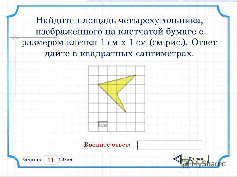11 Задание Далее 1 балл Введите ответ: Найдите площадь четырехугольника, изображенного на клетчатой бумаге с размером клетки 1 см х 1 см (см.рис.). Ответ дайте в квадратных сантиметрах.