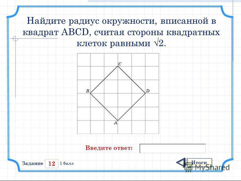 12 Итоги 1 балл Найдите радиус окружности, вписанной в квадрат ABCD, считая стороны квадратных клеток равными 2. Введите ответ: Задание