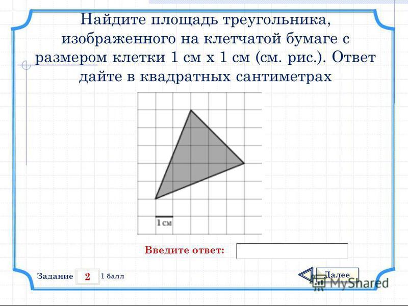 2 Задание Далее 1 балл Введите ответ: Найдите площадь треугольника, изображенного на клетчатой бумаге с размером клетки 1 см х 1 см (см. рис.). Ответ дайте в квадратных сантиметрах