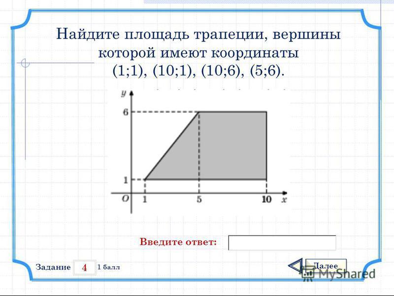 4 Задание Далее 1 балл Введите ответ: Найдите площадь трапеции, вершины которой имеют координаты (1;1), (10;1), (10;6), (5;6).