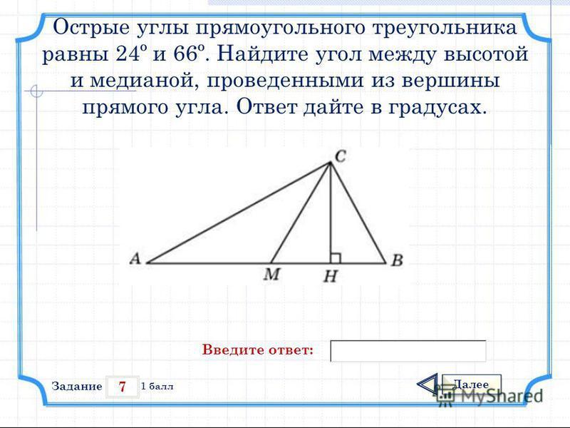 7 Задание Далее 1 балл Введите ответ: Острые углы прямоугольного треугольника равны 24º и 66º. Найдите угол между высотой и медианой, проведенными из вершины прямого угла. Ответ дайте в градусах.