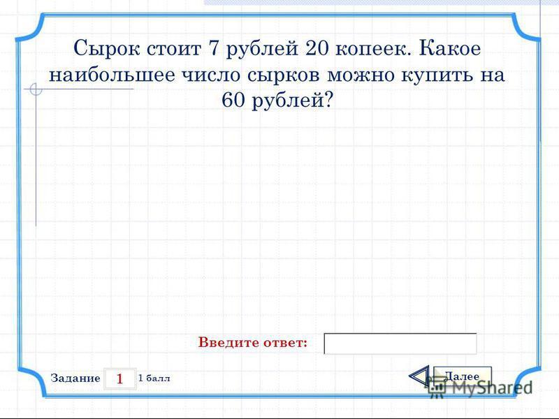 1 Задание Далее 1 балл Введите ответ: Сырок стоит 7 рублей 20 копеек. Какое наибольшее число сырков можно купить на 60 рублей?