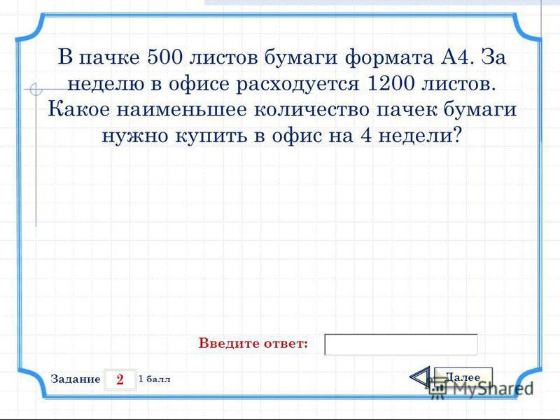 2 Задание Далее 1 балл Введите ответ: В пачке 500 листов бумаги формата А4. За неделю в офисе расходуется 1200 листов. Какое наименьшее количество пачек бумаги нужно купить в офис на 4 недели?