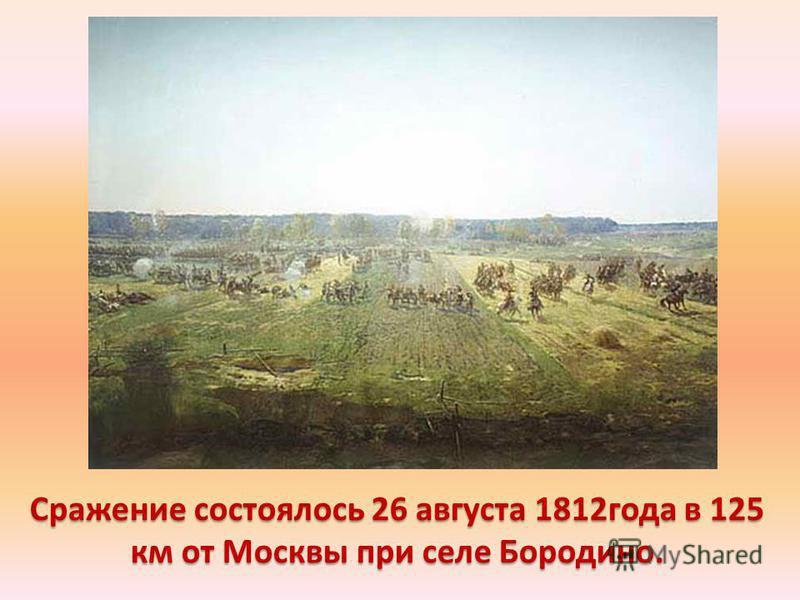Сражение состоялось 26 августа 1812 года в 125 км от Москвы при селе Бородино.