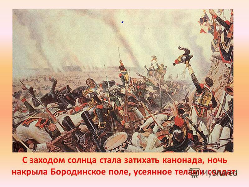 С заходом солнца стала затихать канонада, ночь накрыла Бородинское поле, усеянное телами солдат..
