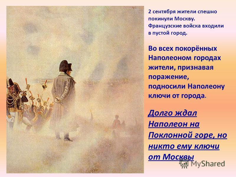 2 сентября жители спешно покинули Москву. Французские войска входили в пустой город. Во всех покорённых Наполеоном городах жители, признавая поражение, подносили Наполеону ключи от города. Долго ждал Наполеон на Поклонной горе, но никто ему ключи от