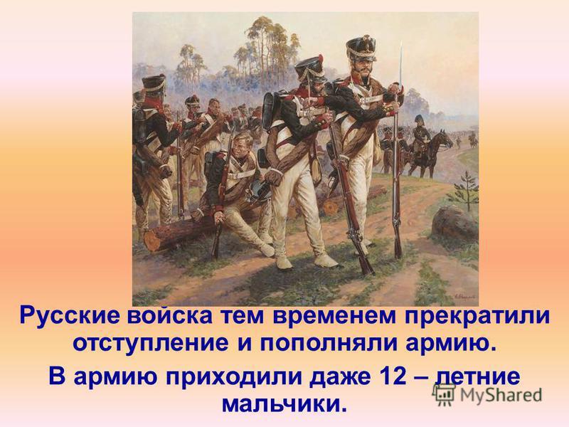 Русские войска тем временем прекратили отступление и пополняли армию. В армию приходили даже 12 – летние мальчики.