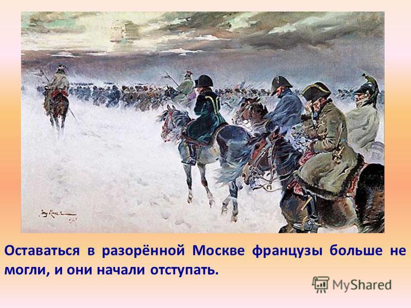 Оставаться в разорённой Москве французы больше не могли, и они начали отступать.