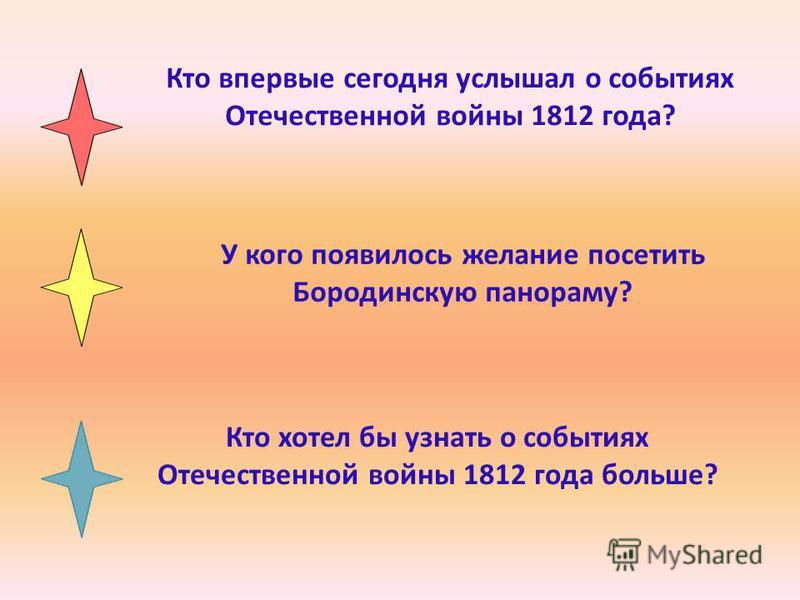 Кто хотел бы узнать о событиях Отечественной войны 1812 года больше? У кого появилось желание посетить Бородинскую панораму? Кто впервые сегодня услышал о событиях Отечественной войны 1812 года?