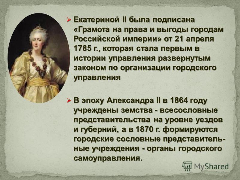 Екатериной II была подписана «Грамота на права и выгоды городам Российской империи» от 21 апреля 1785 г., которая стала первым в истории управления развернутым законом по организации городского управления Екатериной II была подписана «Грамота на прав
