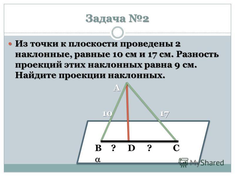 Задача 2 Из точки к плоскости проведены 2 наклонные, равные 10 см и 17 см. Разность проекций этих наклонных равна 9 см. Найдите проекции наклонных. Из точки к плоскости проведены 2 наклонные, равные 10 см и 17 см. Разность проекций этих наклонных рав