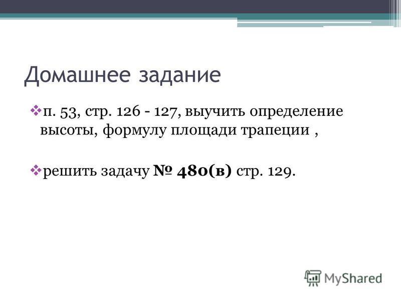 Домашнее задание п. 53, стр. 126 - 127, выучить определение высоты, формулу площади трапеции, решить задачу 480(в) стр. 129.