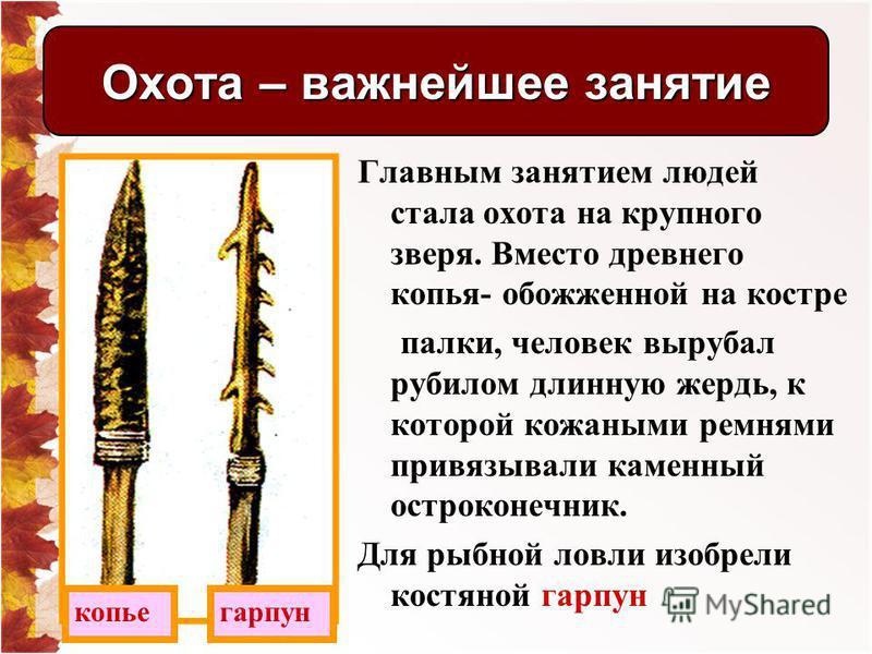 Главным занятием людей стала охота на крупного зверя. Вместо древнего копья- обожженной на костре палки, человек вырубал рубилом длинную жердь, к которой кожаными ремнями привязывали каменный остроконечник. Для рыбной ловли изобрели костяной гарпун О