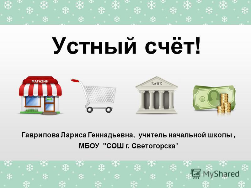 Устный счёт! Гаврилова Лариса Геннадьевна, учитель начальной школы, МБОУ СОШ г. Светогорска