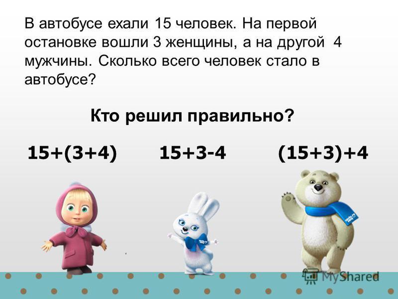 15+(3+4) 15+3-4 (15+3)+4 В автобусе ехали 15 человек. На первой остановке вошли 3 женщины, а на другой 4 мужчины. Сколько всего человек стало в автобусе? Кто решил правильно?