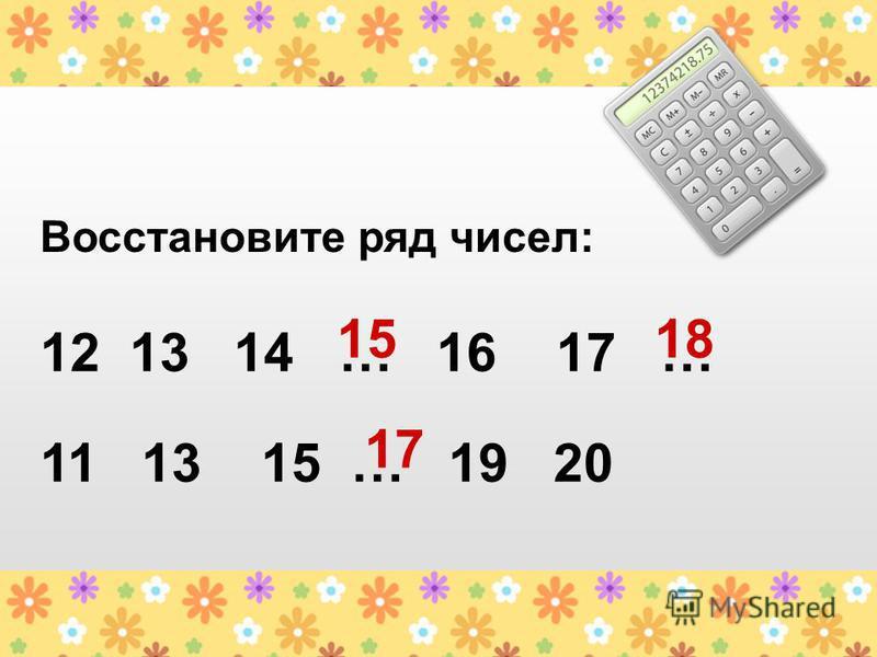Восстановите ряд чисел: 12 13 14 … 16 17 … 11 13 15 … 19 20 1518 17