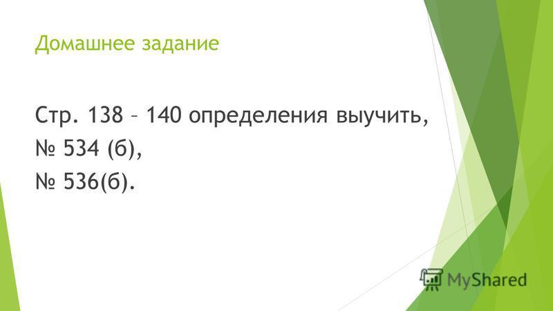 Домашнее задание Стр. 138 – 140 определения выучить, 534 (б), 536(б).