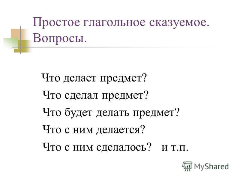 Простое глагольное сказуемое. Вопросы. Что делает предмет? Что сделал предмет? Что будет делать предмет? Что с ним делается? Что с ним сделалось? и т.п.