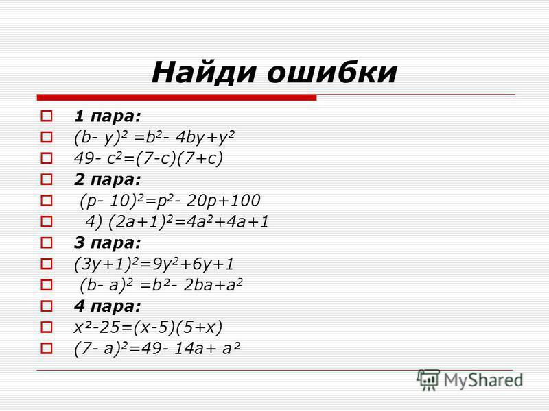 Найди ошибки 1 пара: (b- y) 2 =b 2 - 4bу+у 2 49- с 2 =(7-c)(7+с) 2 пара: (р- 10) 2 =р 2 - 20 р+100 4) (2 а+1) 2 =4 а 2 +4 а+1 3 пара: (3 у+1) 2 =9 у 2 +6 у+1 (b- а) 2 =b²- 2bа+а 2 4 пара: х²-25=(х-5)(5+х) (7- а) 2 =49- 14 а+ а²