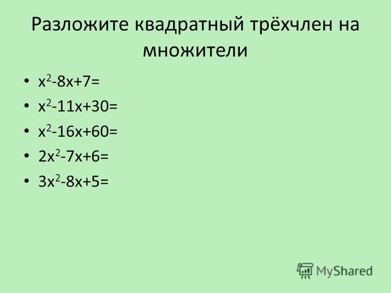 Разложите квадратный трёхчлен на множители х 2 -8 х+7= х 2 -11 х+30= х 2 -16 х+60= 2 х 2 -7 х+6= 3 х 2 -8 х+5=