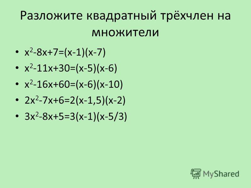 Разложите квадратный трёхчлен на множители х 2 -8 х+7=(х-1)(х-7) х 2 -11 х+30=(х-5)(х-6) х 2 -16 х+60=(х-6)(х-10) 2 х 2 -7 х+6=2(х-1,5)(х-2) 3 х 2 -8 х+5=3(х-1)(х-5/3)