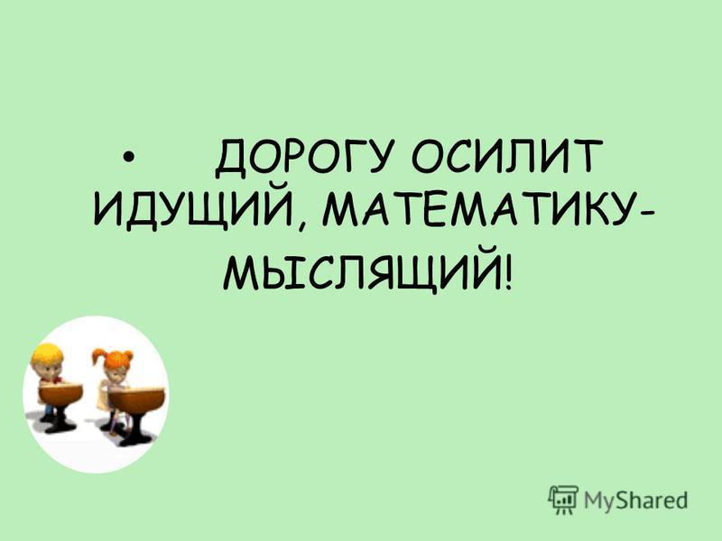 ДОРОГУ ОСИЛИТ ИДУЩИЙ, МАТЕМАТИКУ- МЫСЛЯЩИЙ!