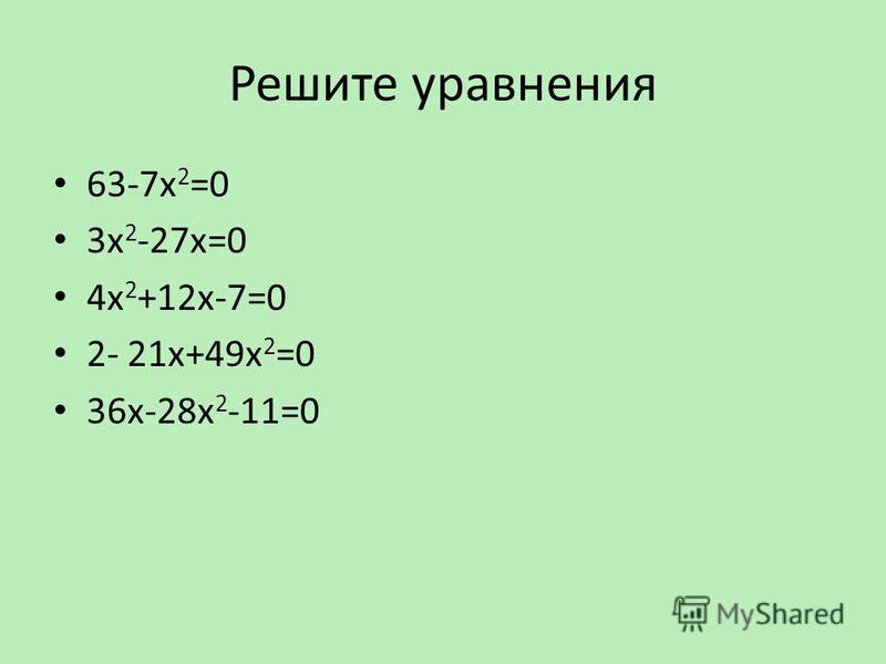 Решите уравнения 63-7 х 2 =0 3 х 2 -27 х=0 4 х 2 +12 х-7=0 2- 21 х+49 х 2 =0 36 х-28 х 2 -11=0