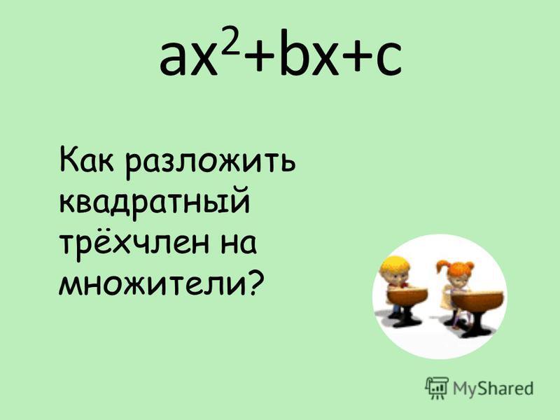 ax 2 +bx+c Как разложить квадратный трёхчлен на множители?