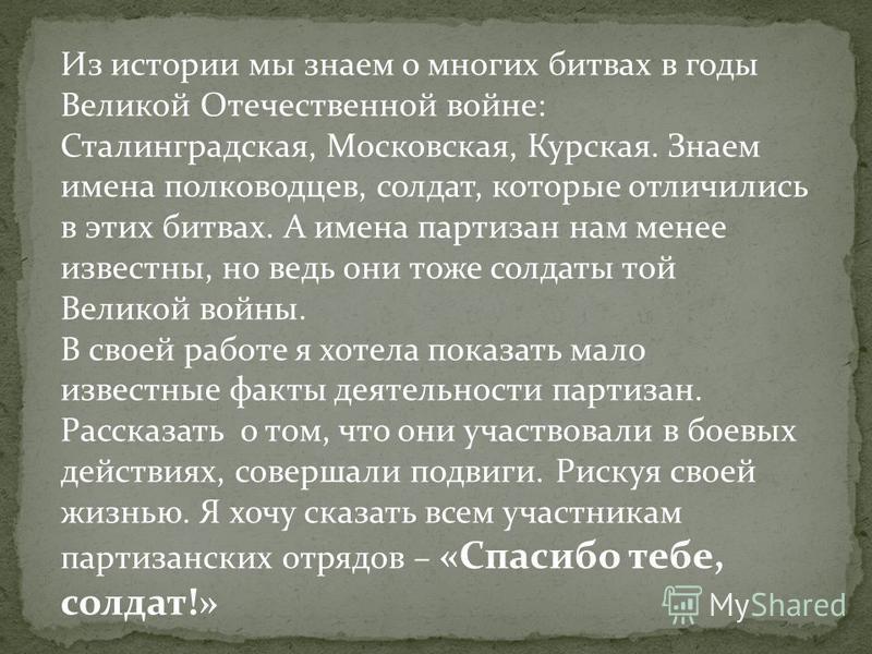 Из истории мы знаем о многих битвах в годы Великой Отечественной войне: Сталинградская, Московская, Курская. Знаем имена полководцев, солдат, которые отличились в этих битвах. А имена партизан нам менее известны, но ведь они тоже солдаты той Великой