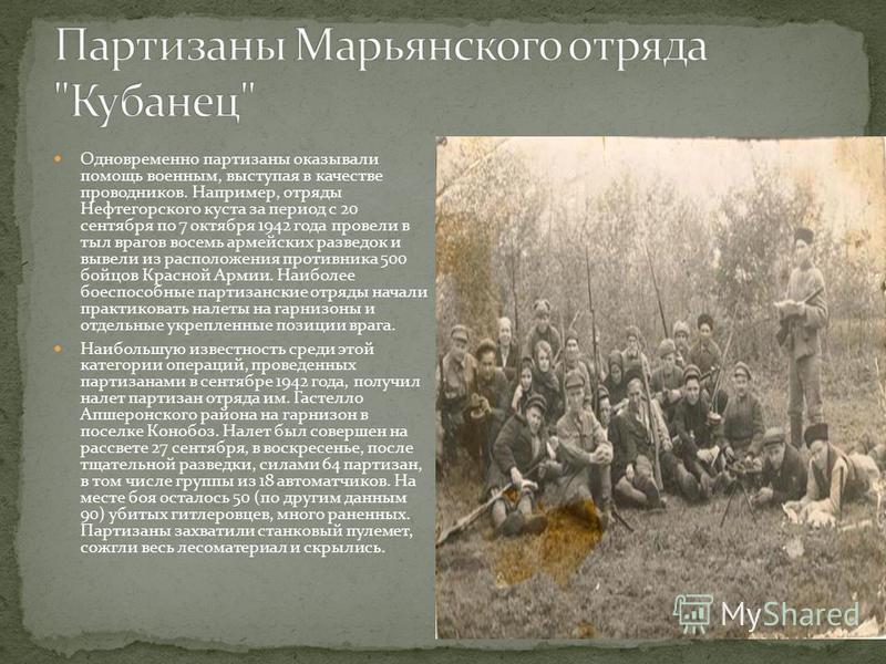 Одновременно партизаны оказывали помощь военным, выступая в качестве проводников. Например, отряды Нефтегорского куста за период с 20 сентября по 7 октября 1942 года провели в тыл врагов восемь армейских разведок и вывели из расположения противника 5