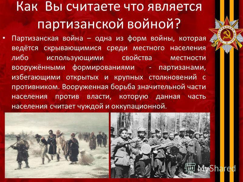 Как Вы считаете что является партизанской войной? Партизанская война – одна из форм войны, которая ведётся скрывающимися среди местного населения либо использующими свойства местности вооружёнными формированиями - партизанами, избегающими открытых и