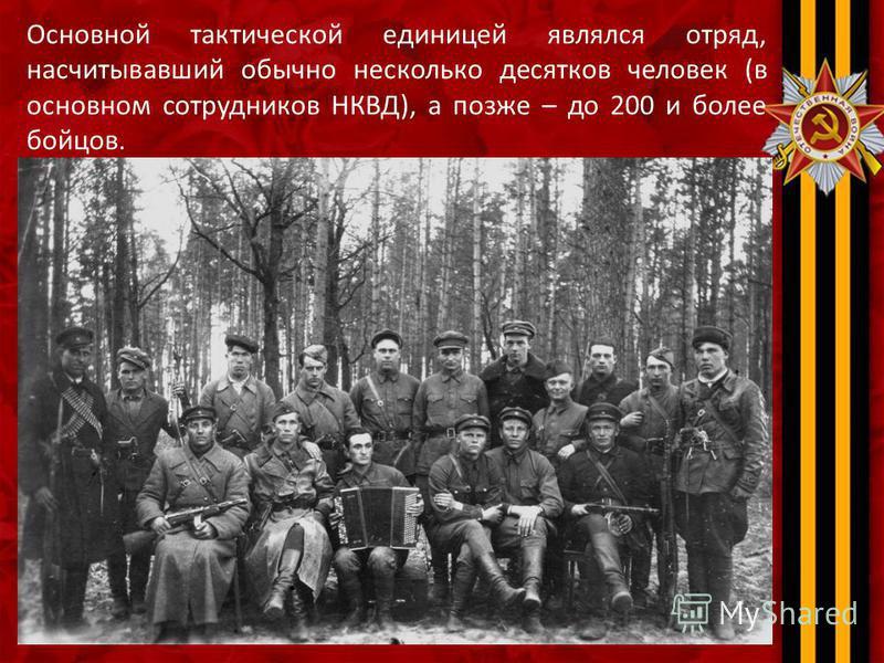 Основной тактической единицей являлся отряд, насчитывавший обычно несколько десятков человек (в основном сотрудников НКВД), а позже – до 200 и более бойцов.