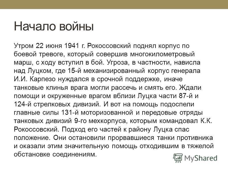 Начало войны Утром 22 июня 1941 г. Рокоссовский поднял корпус по боевой тревоге, который совершив многокилометровый марш, с ходу вступил в бой. Угроза, в частности, нависла над Луцком, где 15-й механизированный корпус генерала И.И. Карпезо нуждался в