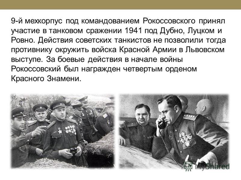 9-й мехкорпус под командованием Рокоссовского принял участие в танковом сражении 1941 под Дубно, Луцком и Ровно. Действия советских танкистов не позволили тогда противнику окружить войска Красной Армии в Львовском выступе. За боевые действия в начале