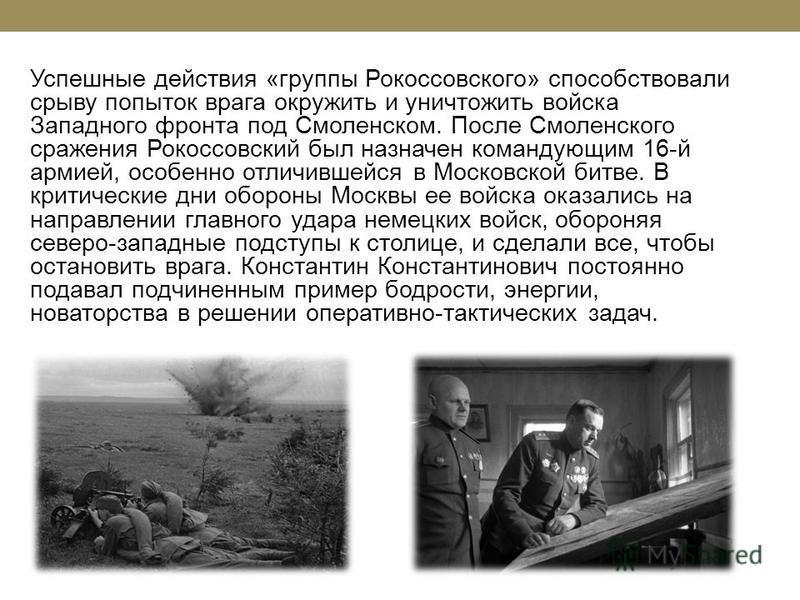 Успешные действия «группы Рокоссовского» способствовали срыву попыток врага окружить и уничтожить войска Западного фронта под Смоленском. После Смоленского сражения Рокоссовский был назначен командующим 16-й армией, особенно отличившейся в Московской
