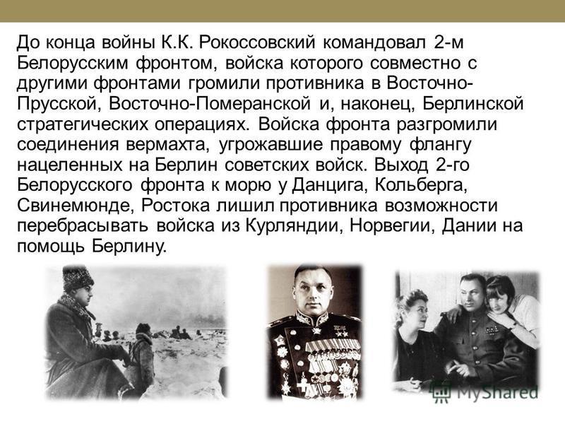 До конца войны К.К. Рокоссовский командовал 2-м Белорусским фронтом, войска которого совместно с другими фронтами громили противника в Восточно- Прусской, Восточно-Померанской и, наконец, Берлинской стратегических операциях. Войска фронта разгромили