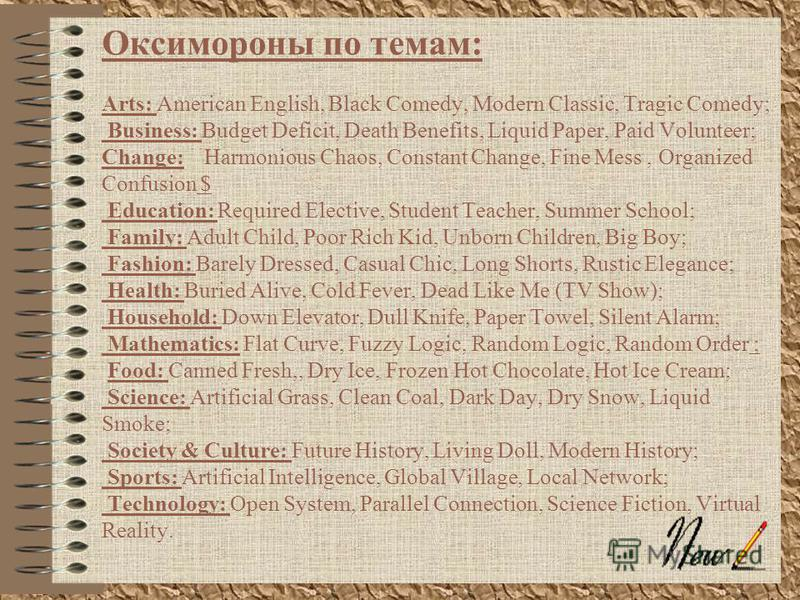 Оксимороны по темам: Arts: American English, Black Comedy, Modern Classic, Tragic Comedy; Business: Budget Deficit, Death Benefits, Liquid Paper, Paid Volunteer; Change: Harmonious Chaos, Constant Change, Fine Mess, Organized Confusion $ Education: R