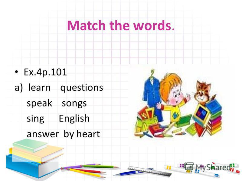 Match the words. Ex.4р.101 a)learn questions speak songs sing English answer by heart
