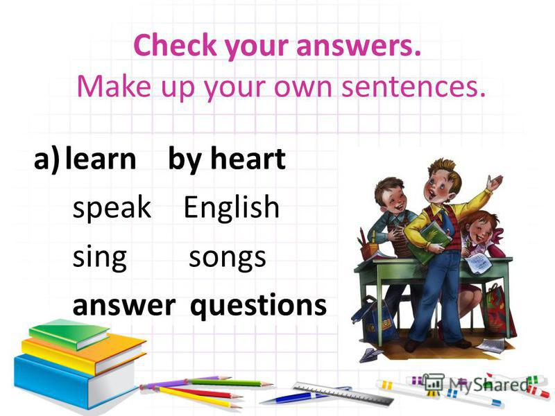 Check your answers. Make up your own sentences. a)learn by heart speak English sing songs answer questions